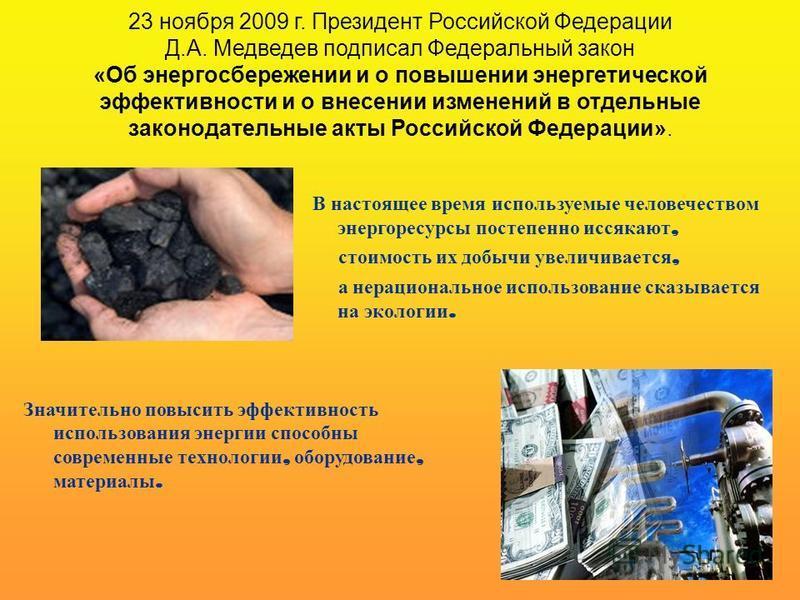 23 ноября 2009 г. Президент Российской Федерации Д.А. Медведев подписал Федеральный закон «Об энергосбережении и о повышении энергетической эффективности и о внесении изменений в отдельные законодательные акты Российской Федерации». Значительно повыс