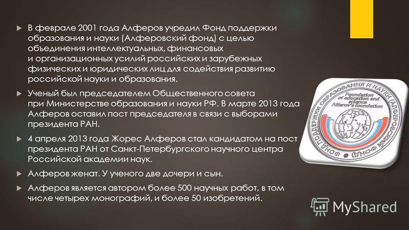 В феврале 2001 года Алферов учредил Фонд поддержки образования и науки (Алферовский фонд) с целью объединения интеллектуальных, финансовых и организационных усилий российских и зарубежных физических и юридических лиц для содействия развитию российско
