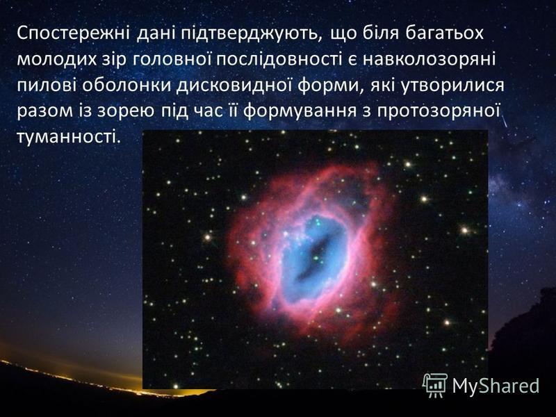 Спостережні дані підтверджують, що біля багатьох молодих зір головної послідовності є навколозоряні пилові оболонки дисковидної форми, які утворилися разом із зорею під час її формування з протозоряної туманності.