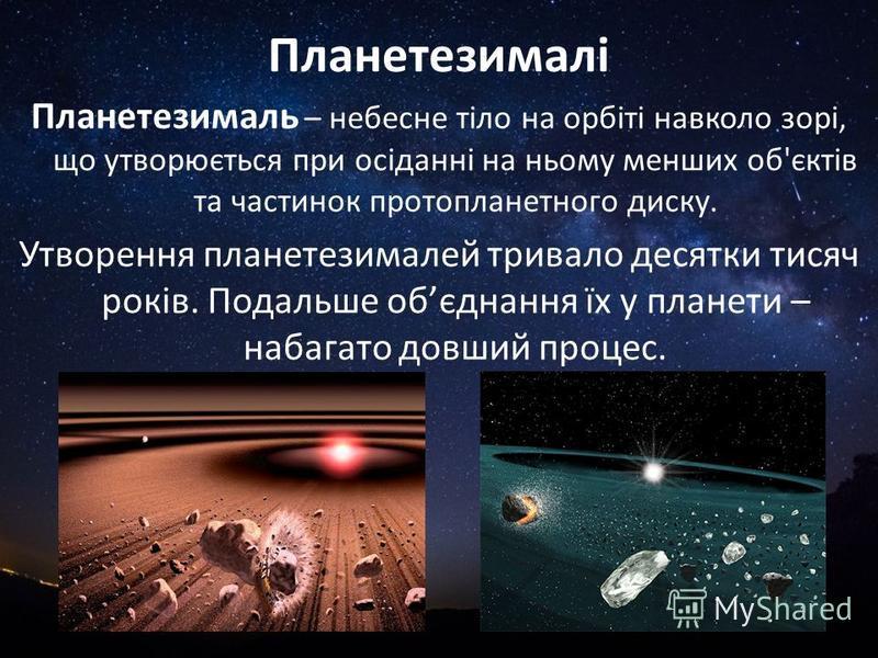 Планетезималі Планетезималь – небесне тіло на орбіті навколо зорі, що утворюється при осіданні на ньому менших об'єктів та частинок протопланетного диску. Утворення планетезималей тривало десятки тисяч років. Подальше обєднання їх у планети – набагат
