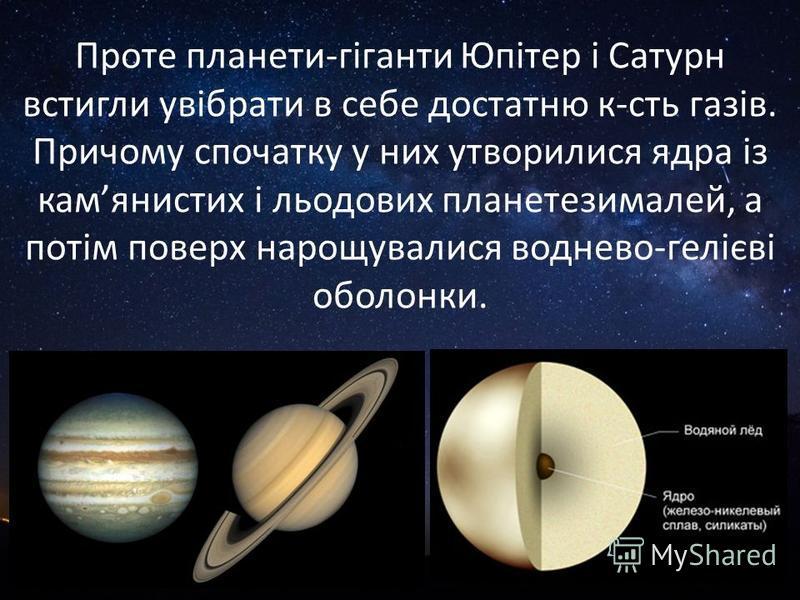 Проте планети-гіганти Юпітер і Сатурн встигли увібрати в себе достатню к-сть газів. Причому спочатку у них утворилися ядра із камянистих і льодових планетезималей, а потім поверх нарощувалися воднево-гелієві оболонки.