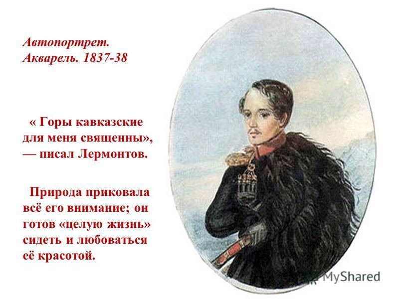 Автопортрет. Акварель. 1837-38 « Горы кавказские для меня священны», писал Лермонтов. Природа приковала всё его внимание; он готов «целую жизнь» сидеть и любоваться её красотой.