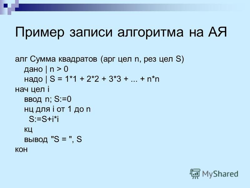 Пример записи алгоритма на АЯ алг Сумма квадратов (арг цел n, рез цел S) дано | n > 0 надо | S = 1*1 + 2*2 + 3*3 +... + n*n нач цел i ввод n; S:=0 нц для i от 1 до n S:=S+i*i кц вывод S = , S кон