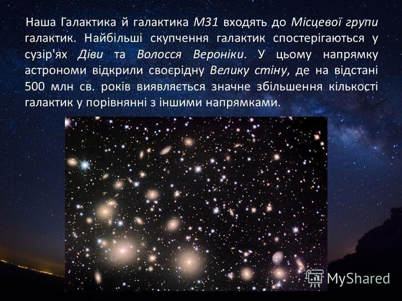 Наша Галактика й галактика М31 входять до Місцевої групи галактик. Найбільші скупчення галактик спостерігаються у сузір'ях Діви та Волосся Вероніки. У цьому напрямку астрономи відкрили своєрідну Велику стіну, де на відстані 500 млн св. років виявляєт