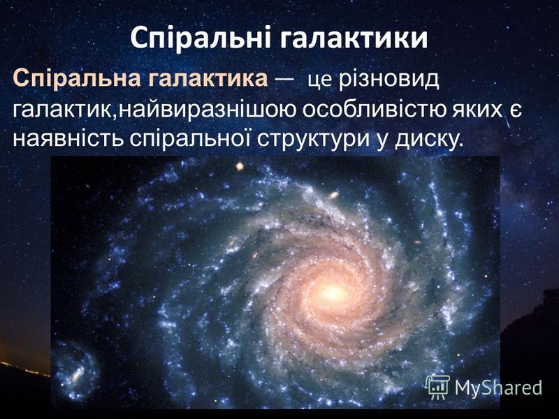Спіральні галактики Спіральна галактика це різновид галактик,найвиразнішою особливістю яких є наявність спіральної структури у диску.