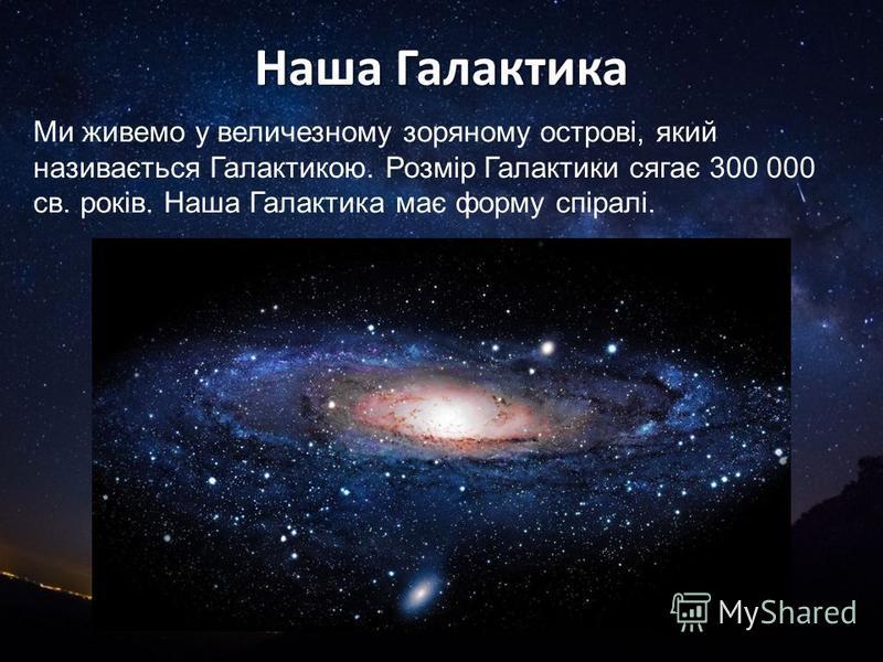 Наша Галактика Ми живемо у величезному зоряному острові, який називається Галактикою. Розмір Галактики сягає 300 000 св. років. Наша Галактика має форму спіралі.