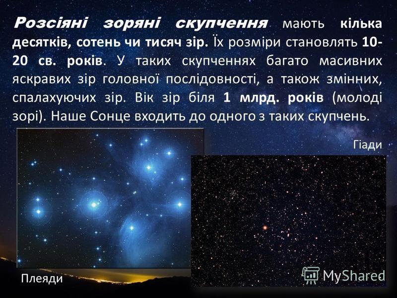 Розсіяні зоряні скупчення мають кілька десятків, сотень чи тисяч зір. Їх розміри становлять 10- 20 св. років. У таких скупченнях багато масивних яскравих зір головної послідовності, а також змінних, спалахуючих зір. Вік зір біля 1 млрд. років (молоді