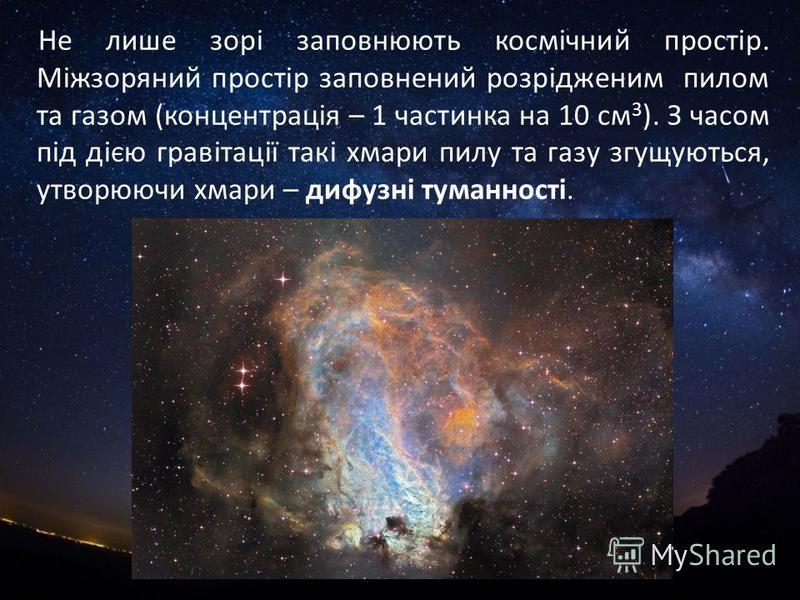 Не лише зорі заповнюють космічний простір. Міжзоряний простір заповнений розрідженим пилом та газом (концентрація – 1 частинка на 10 см 3 ). З часом під дією гравітації такі хмари пилу та газу згущуються, утворюючи хмари – дифузні туманності.