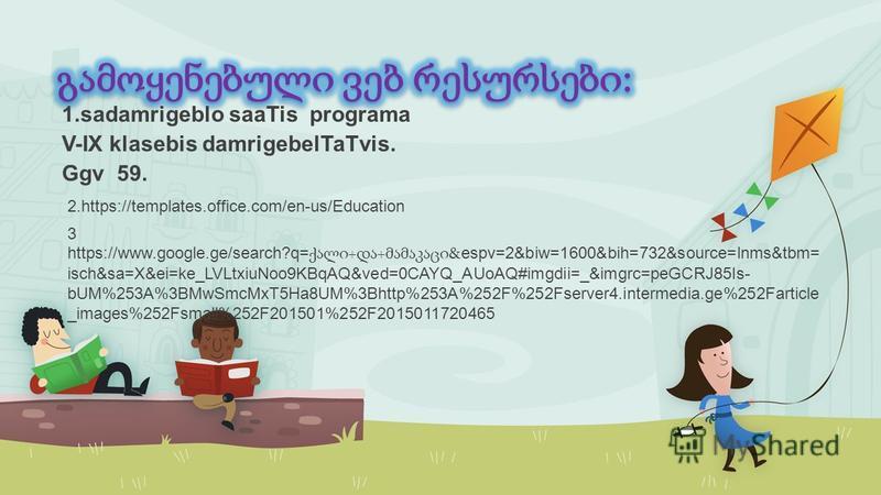 1.sadamrigeblo saaTis programa V-IX klasebis damrigebelTaTvis. Ggv 59. 3 https://www.google.ge/search?q= + + &espv=2&biw=1600&bih=732&source=lnms&tbm= isch&sa=X&ei=ke_LVLtxiuNoo9KBqAQ&ved=0CAYQ_AUoAQ#imgdii=_&imgrc=peGCRJ85Is- bUM%253A%3BMwSmcMxT5Ha8