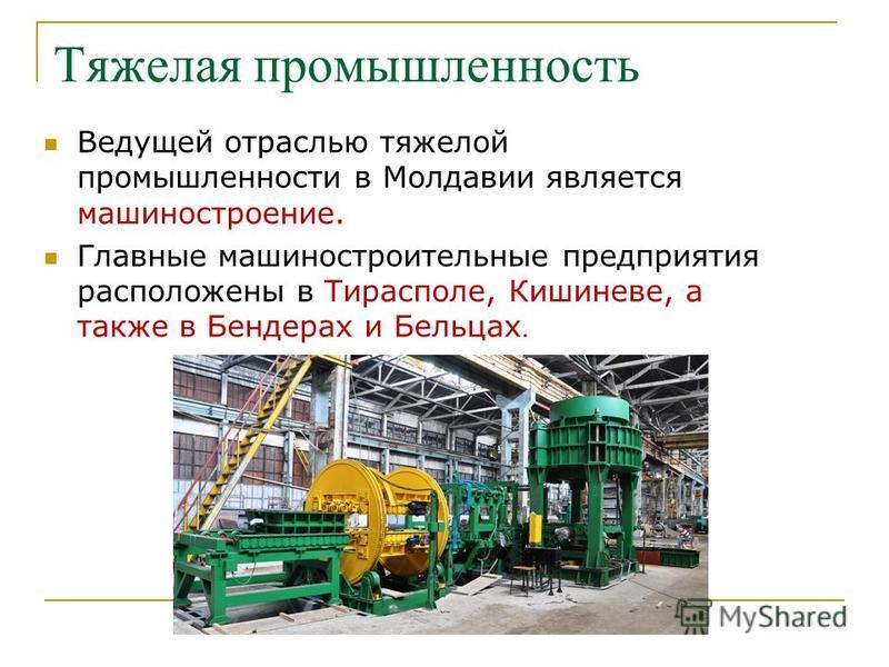 Тяжелая промышленность Ведущей отраслью тяжелой промышленности в Молдавии является машиностроение. Главные машиностроительные предприятия расположены в Тирасполе, Кишиневе, а также в Бендерах и Бельцах.