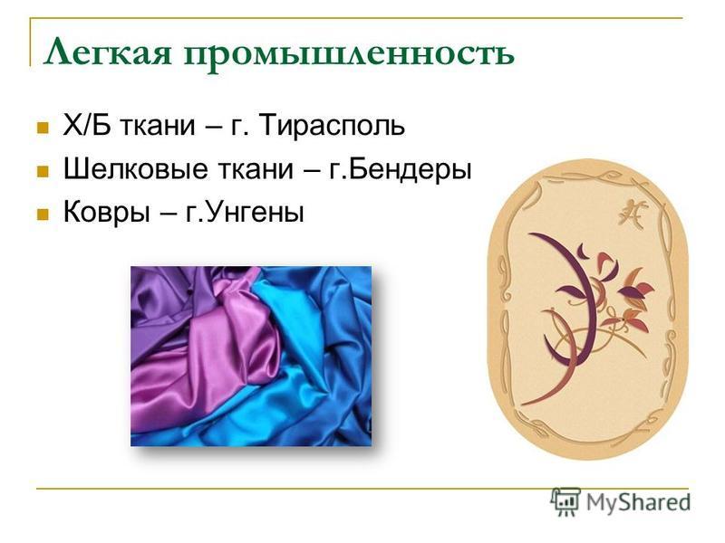 Легкая промышленность Х/Б ткани – г. Тирасполь Шелковые ткани – г.Бендеры Ковры – г.Унгены
