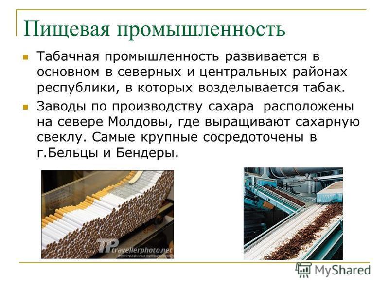 Пищевая промышленность Табачная промышленность развивается в основном в северных и центральных районах республики, в которых возделывается табак. Заводы по производству сахара расположены на севере Молдовы, где выращивают сахарную свеклу. Самые крупн