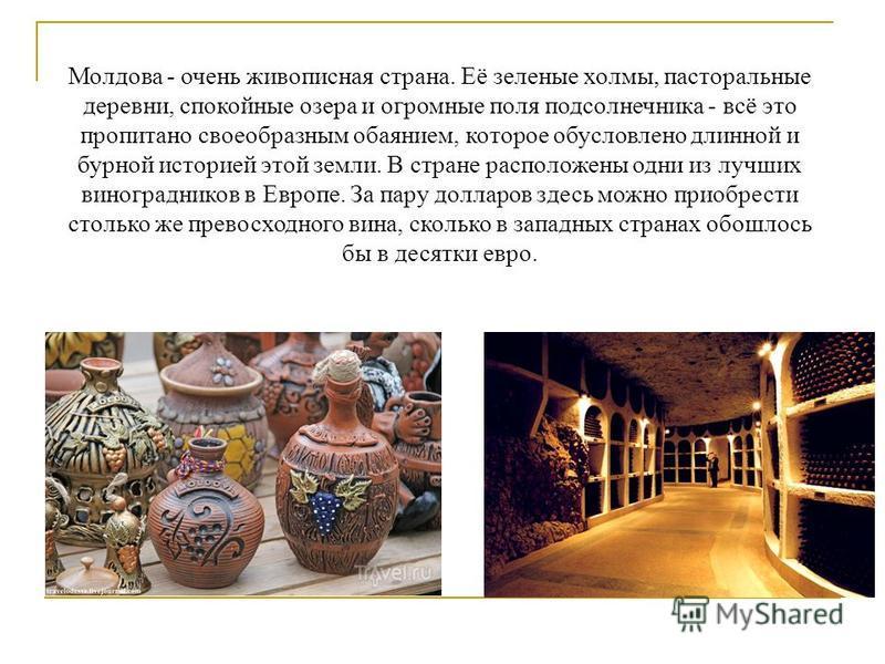 Молдова - очень живописная страна. Её зеленые холмы, пасторальные деревни, спокойные озера и огромные поля подсолнечника - всё это пропитано своеобразным обаянием, которое обусловлено длинной и бурной историей этой земли. В стране расположены одни из
