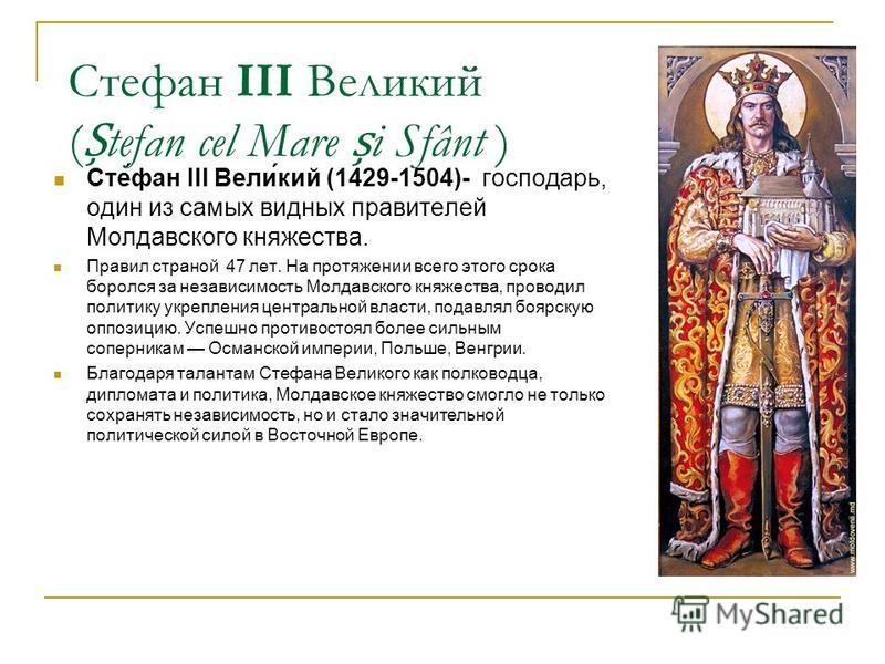 Стефан III Великий (tefan cel Mare i Sfânt ) Сте́фан III Вели́кий (1429-1504)- господарь, один из самых видных правителей Молдавского княжества. Правил страной 47 лет. На протяжении всего этого срока боролся за независимость Молдавского княжества, пр