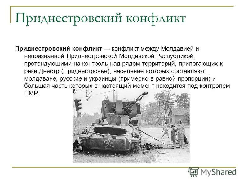 Приднестровский конфликт Приднестровский конфликт конфликт между Молдавией и непризнанной Приднестровской Молдавской Республикой, претендующими на контроль над рядом территорий, прилегающих к реке Днестр (Приднестровье), население которых составляют