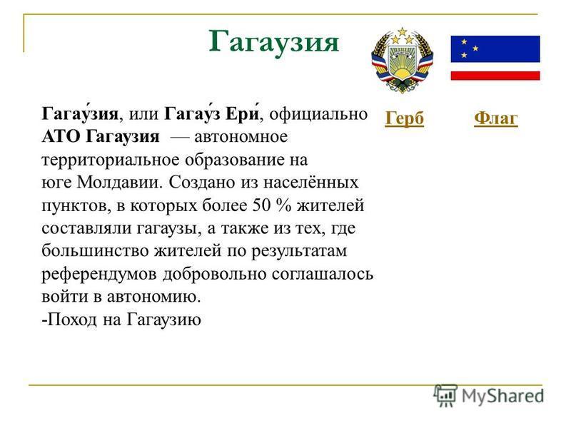 Гагауазия Герб Флаг Гагау́азия, или Гагау́з Ери́, официально АТО Гагауазия автономное территориальное образование на юге Молдавии. Создано из населённых пунктов, в которых более 50 % жителей составляли гагаузы, а также из тех, где большинство жителей