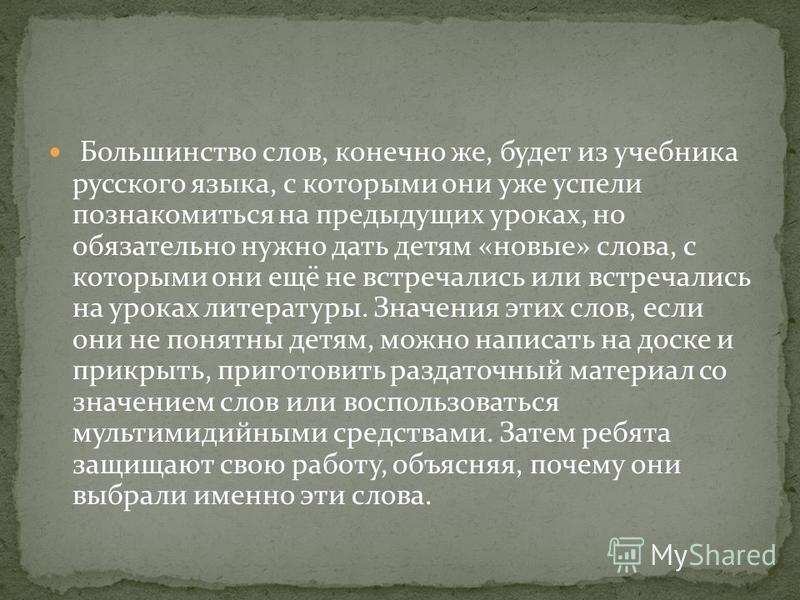 Большинство слов, конечно же, будет из учебника русского языка, с которыми они уже успели познакомиться на предыдущих уроках, но обязательно нужно дать детям «новые» слова, с которыми они ещё не встречались или встречались на уроках литературы. Значе