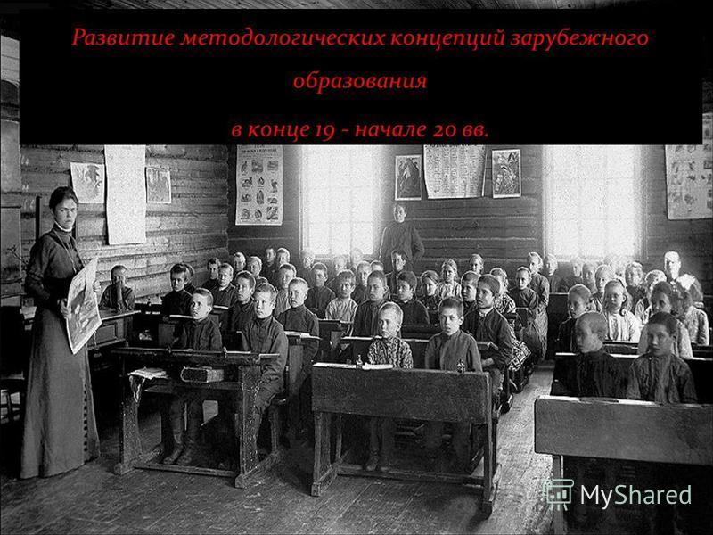 Развитие методологических концепций зарубежного образования в конце 19 - начале 20 вв.