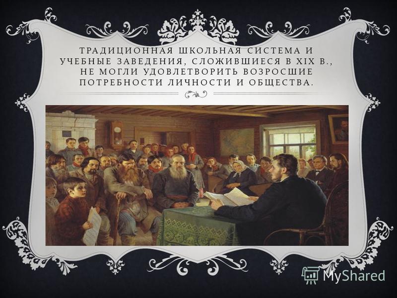 ТРАДИЦИОННАЯ ШКОЛЬНАЯ СИСТЕМА И УЧЕБНЫЕ ЗАВЕДЕНИЯ, СЛОЖИВШИЕСЯ В XIX В., НЕ МОГЛИ УДОВЛЕТВОРИТЬ ВОЗРОСШИЕ ПОТРЕБНОСТИ ЛИЧНОСТИ И ОБЩЕСТВА.