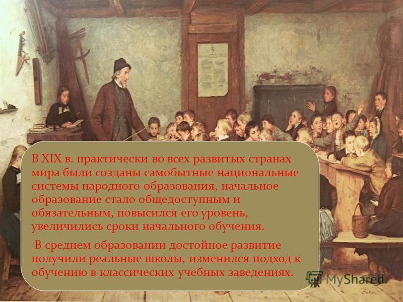 В XIX в. практически во всех развитых странах мира были созданы самобытные национальные системы народного образования, начальное образование стало общедоступным и обязательным, повысился его уровень, увеличились сроки начального обучения. В среднем о