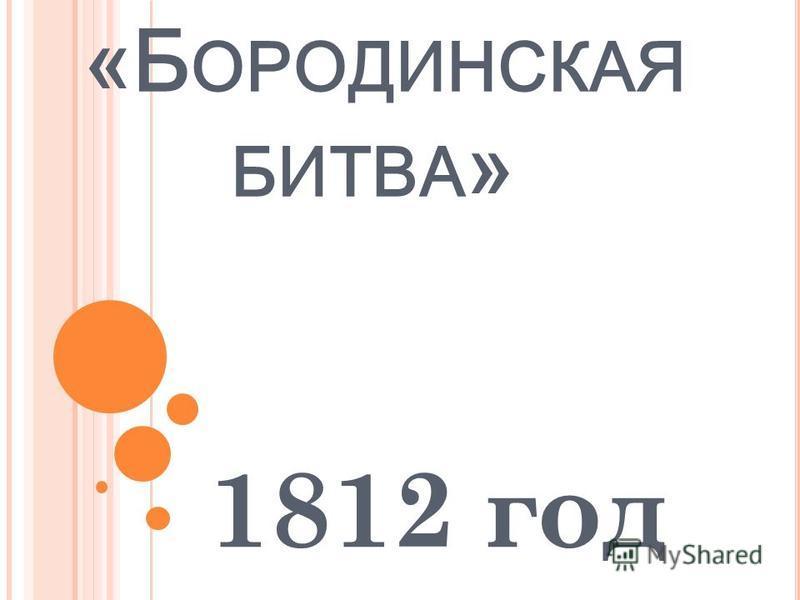 «Б ОРОДИНСКАЯ БИТВА » 1812 год