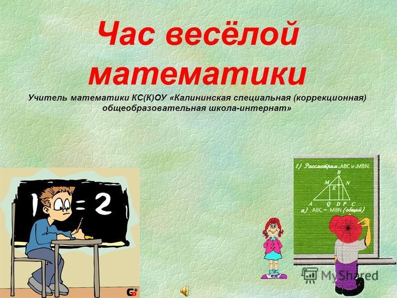 Час весёлой математики Учитель математики КС(К)ОУ «Калининская специальная (коррекционная) общеобразовательная школа-интернат»