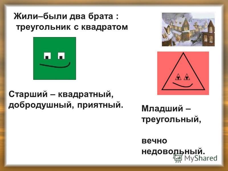 Жили–были два брата : треугольник с квадратом Старший – квадратный, добродушный, приятный. Младший – треугольный, вечно недовольный.