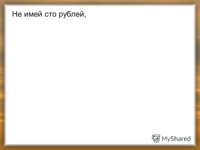 Не имей сто рублей,