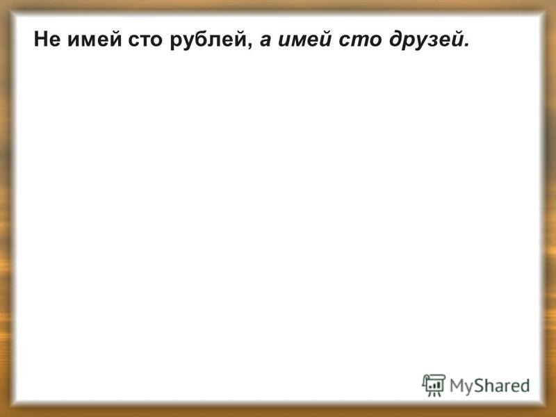 Не имей сто рублей, а имей сто друзей.