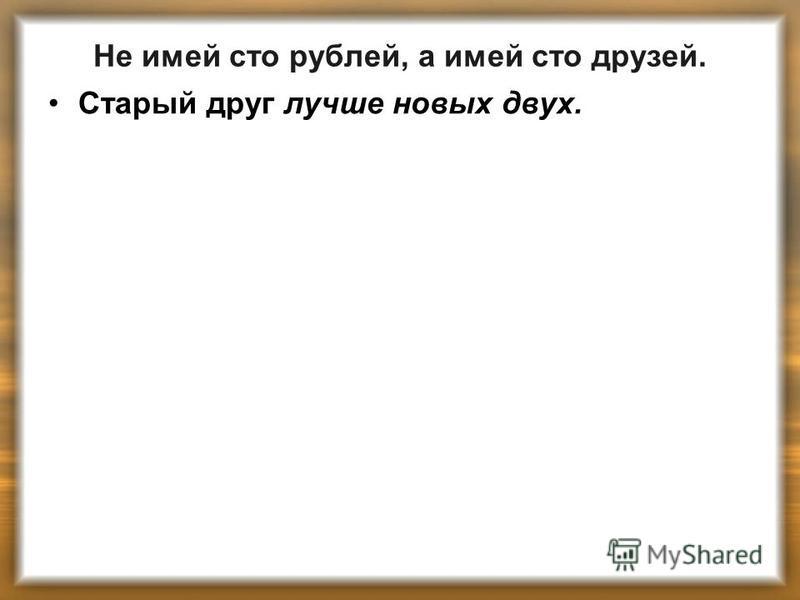 Не имей сто рублей, а имей сто друзей. Старый друг лучше новых двух.