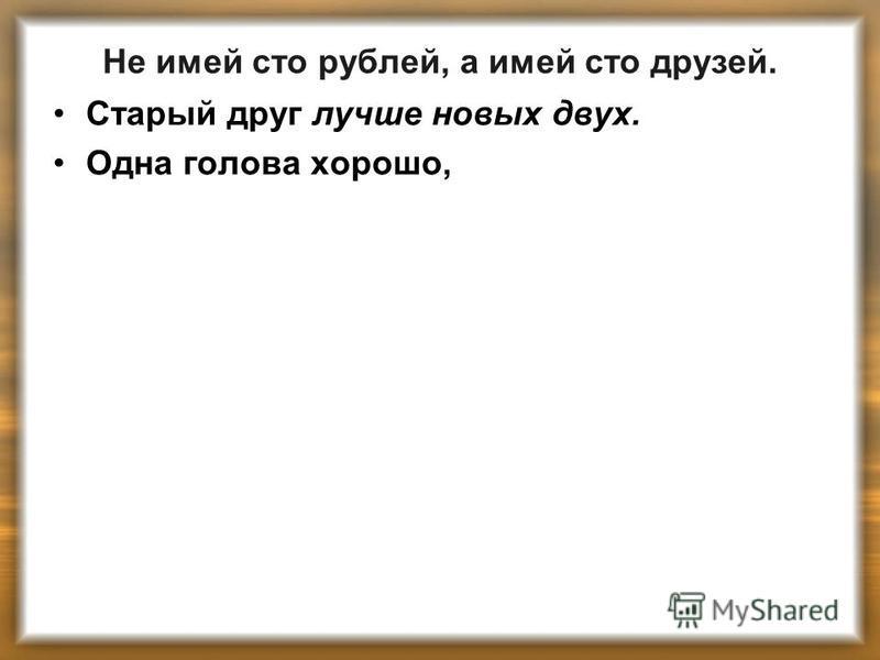 Не имей сто рублей, а имей сто друзей. Старый друг лучше новых двух. Одна голова хорошо,