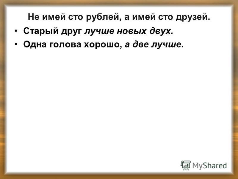 Не имей сто рублей, а имей сто друзей. Старый друг лучше новых двух. Одна голова хорошо, а две лучше.