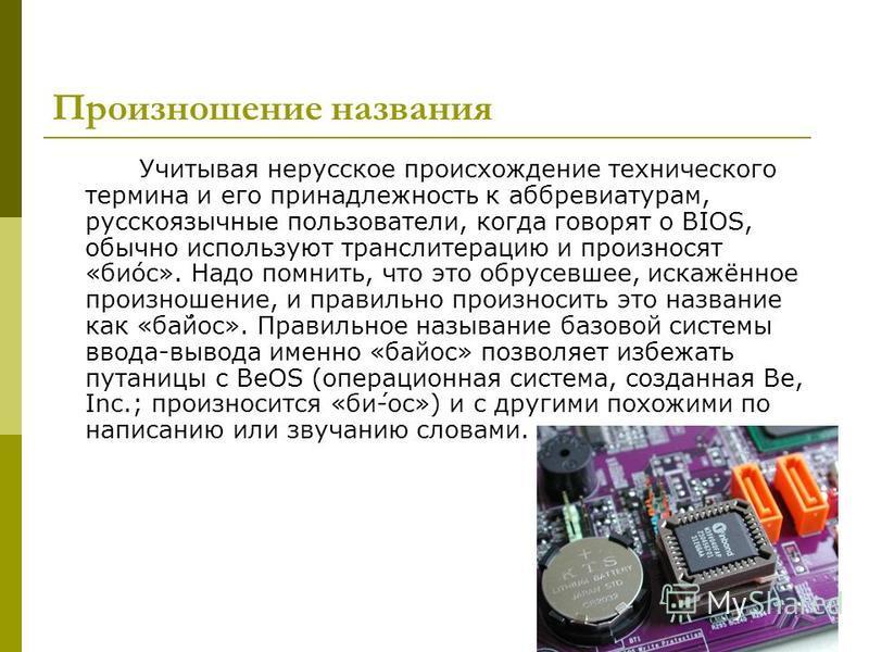Произношение названия Учитывая нерусское происхождение технического термина и его принадлежность к аббревиатурам, русскоязычные пользователи, когда говорят о BIOS, обычно используют транслитерацию и произносят «би́ос». Надо помнить, что это обрусевше