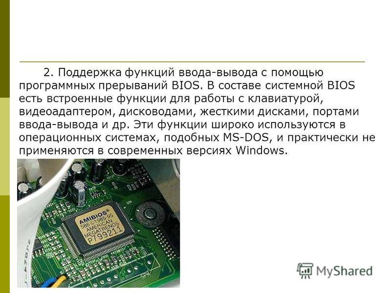 2. Поддержка функций ввода-вывода с помощью программных прерываний BIOS. В составе системной BIOS есть встроенные функции для работы с клавиатурой, видеоадаптером, дисководами, жесткими дисками, портами ввода-вывода и др. Эти функции широко использую