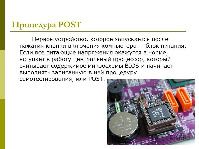 Процедура POST Первое устройство, которое запускается после нажатия кнопки включения компьютера блок питания. Если все питающие напряжения окажутся в норме, вступает в работу центральный процессор, который считывает содержимое микросхемы BIOS и начин