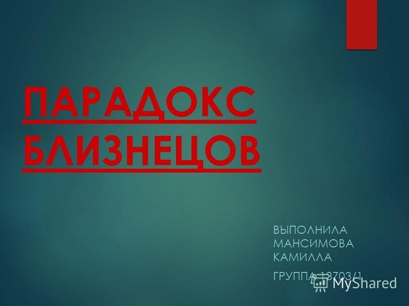 ПАРАДОКС БЛИЗНЕЦОВ ВЫПОЛНИЛА МАНСИМОВА КАМИЛЛА ГРУППА 13703/1