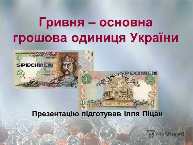 Гривня – основна грошова одиниця України Презентацію підготував Ілля Піцан