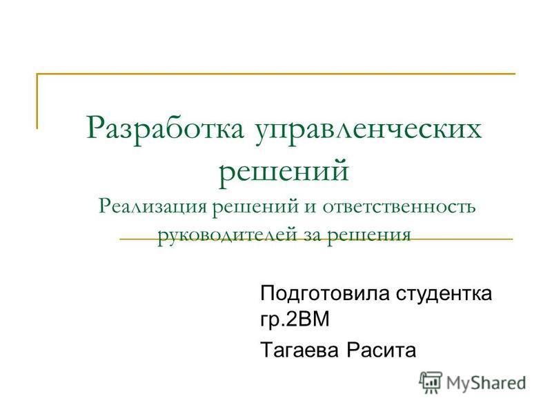 Разработка управленческих решений Реализация решений и ответственность руководителей за решения Подготовила студентка гр.2ВМ Тагаева Расита