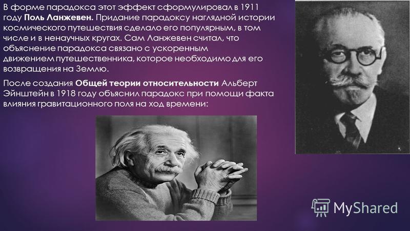 В форме парадокса этот эффект сформулировал в 1911 году Поль Ланжевен. Придание парадоксу наглядной истории космического путешествия сделало его популярным, в том числе и в ненаучных кругах. Сам Ланжевен считал, что объяснение парадокса связано с уск