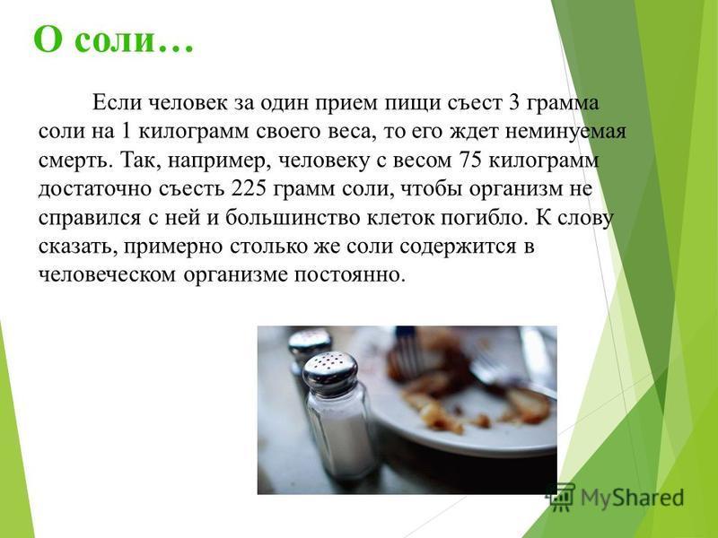 О соли… Если человек за один прием пищи съест 3 грамма соли на 1 килограмм своего веса, то его ждет неминуемая смерть. Так, например, человеку с весом 75 килограмм достаточно съесть 225 грамм соли, чтобы организм не справился с ней и большинство клет
