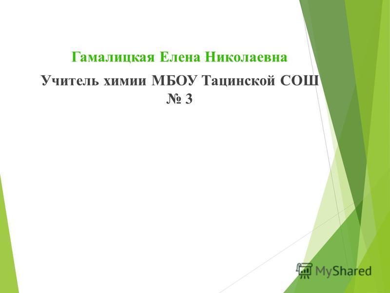 Гамалицкая Елена Николаевна Учитель химии МБОУ Тацинской СОШ 3