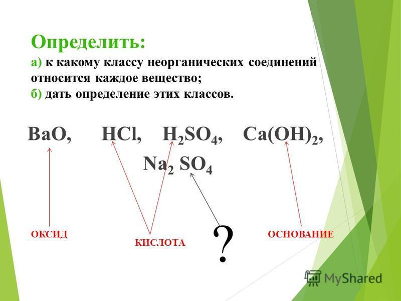 Определить: а) к какому классу неорганических соединений относится каждое вещество; б) дать определение этих классов. ВаО, HCl, Н 2 SO 4, Са(ОН) 2, Nа 2 SO 4 ОКСИД КИСЛОТА ОСНОВАНИЕ ?