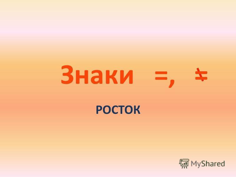 Знаки =, РОСТОК =