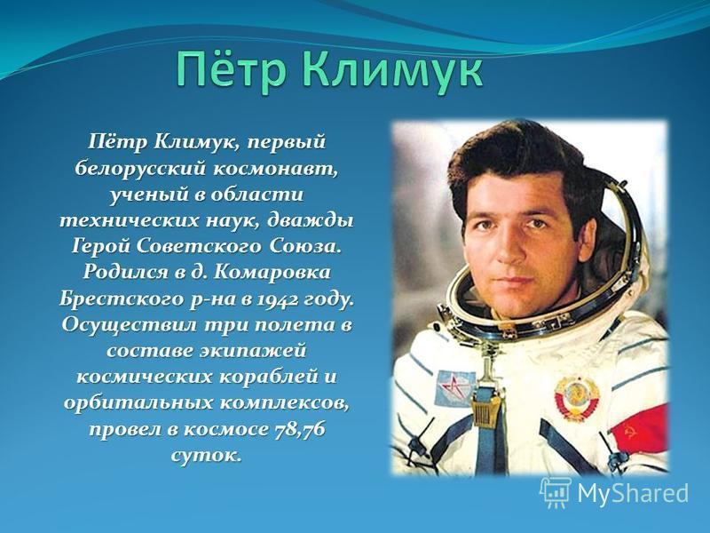 Пётр Климук, первый белорусский космонавт, ученый в области технических наук, дважды Герой Советского Союза. Родился в д. Комаровка Брестского р-на в 1942 году. Осуществил три полета в составе экипажей космических кораблей и орбитальных комплексов, п