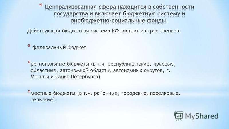 Действующая бюджетная система РФ состоит из трех звеньев: * федеральный бюджет * региональные бюджеты (в т.ч. республиканские, краевые, областные, автономной области, автономных округов, г. Москвы и Санкт-Петербурга) * местные бюджеты (в т.ч. районны
