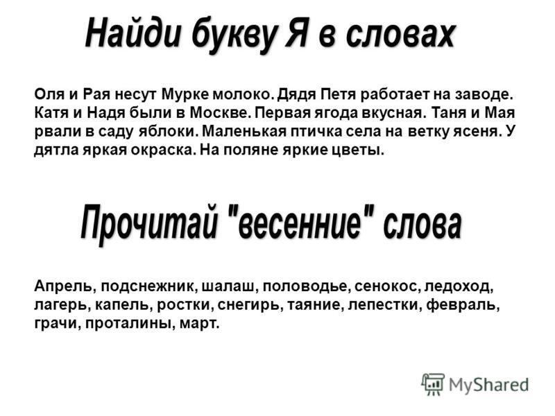 Оля и Рая несут Мурке молоко. Дядя Петя работает на заводе. Катя и Надя были в Москве. Первая ягода вкусная. Таня и Мая рвали в саду яблоки. Маленькая птычка села на ветку ясеня. У дятла яркая окраска. На поляне яркие цветты. Апрель, подснежник, шала