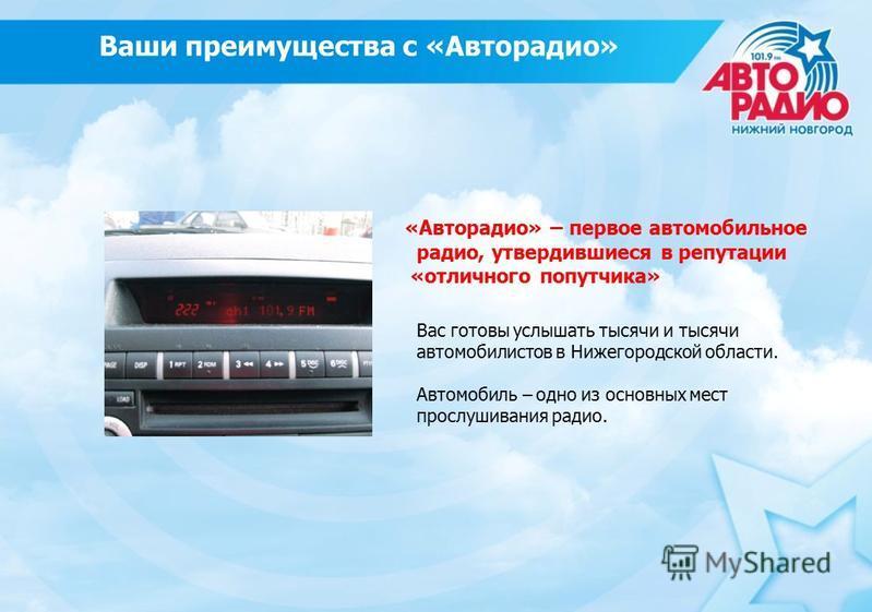 Ваши преимущества с «Авторадио» «Авторадио» – первое автомобильное радио, утвердившиеся в репутации «отличного попутчика» Вас готовы услышать тысячи и тысячи автомобилистов в Нижегородской области. Автомобиль – одно из основных мест прослушивания рад