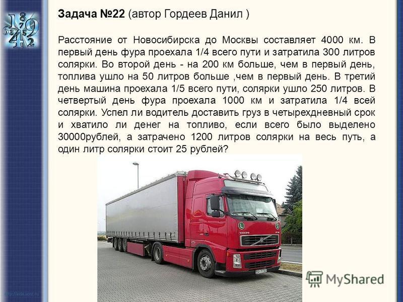 Задача 22 (автор Гордеев Данил ) Расстояние от Новосибирска до Москвы составляет 4000 км. В первый день фура проехала 1/4 всего пути и затратила 300 литров солярки. Во второй день - на 200 км больше, чем в первый день, топлива ушло на 50 литров больш