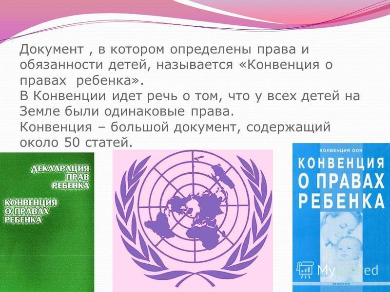 Документ, в котором определены права и обязанности детей, называется «Конвенция о правах ребенка». В Конвенции идет речь о том, что у всех детей на Земле были одинаковые права. Конвенция – большой документ, содержащий около 50 статей.