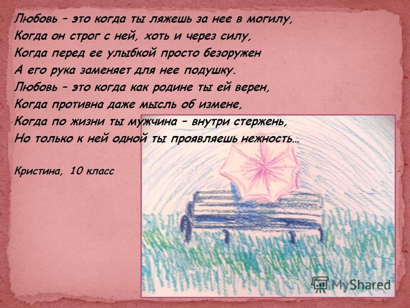Любовь – это когда ты ляжешь за нее в могилу, Когда он строг с ней, хоть и через силу, Когда перед ее улыбкой просто безоружен А его рука заменяет для нее подушку. Любовь – это когда как родине ты ей верен, Когда противна даже мысль об измене, Когда
